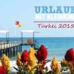Reisen mit Kleinkind Teil 1 - Urlaubsbericht Türkei 2015