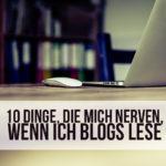 10 Dinge, die mich nerven, wenn ich Blogs lese