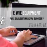 {Blogger ABC} E wie Equipment - Was braucht man eigentlich zum Bloggen?