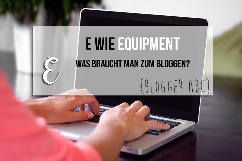 {Blogger ABC} E wie Equipment – Was braucht man eigentlich zum Bloggen?