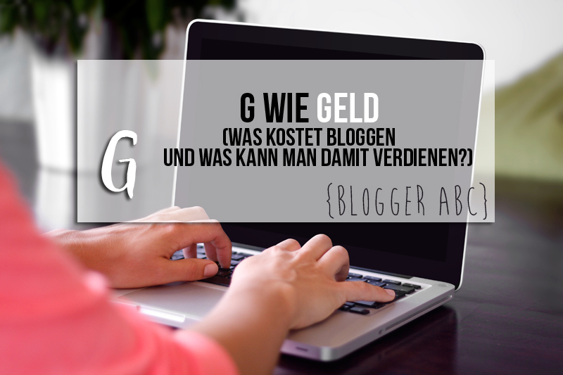 {Blogger ABC} G wie Geld – Was kostet Bloggen und kann man damit Geld verdienen?