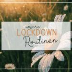 Unsere Lockdown-Routinen